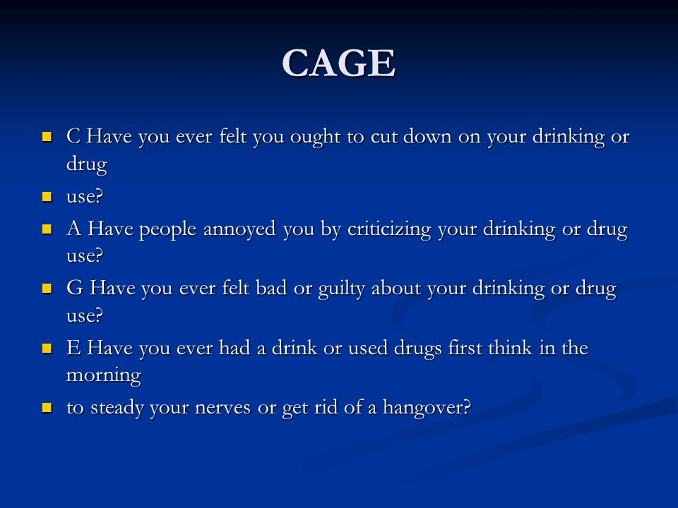 CAGE C Have you ever felt you ought to cut down on your drinking or drug C Have you ever felt you ought to cut down on your drinking or drug use? use?