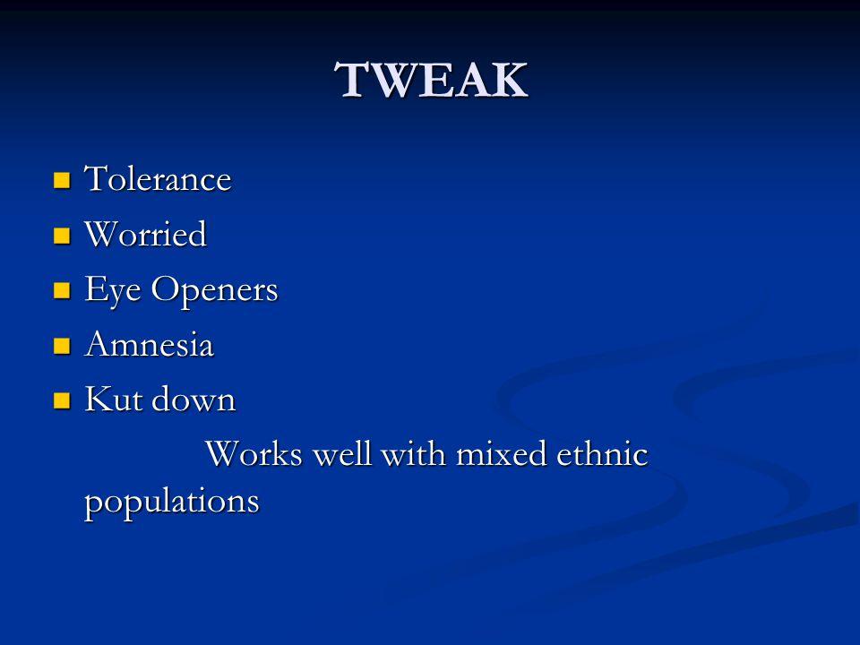 TWEAK Tolerance Tolerance Worried Worried Eye Openers Eye Openers Amnesia Amnesia Kut down Kut down Works well with mixed ethnic populations Works wel