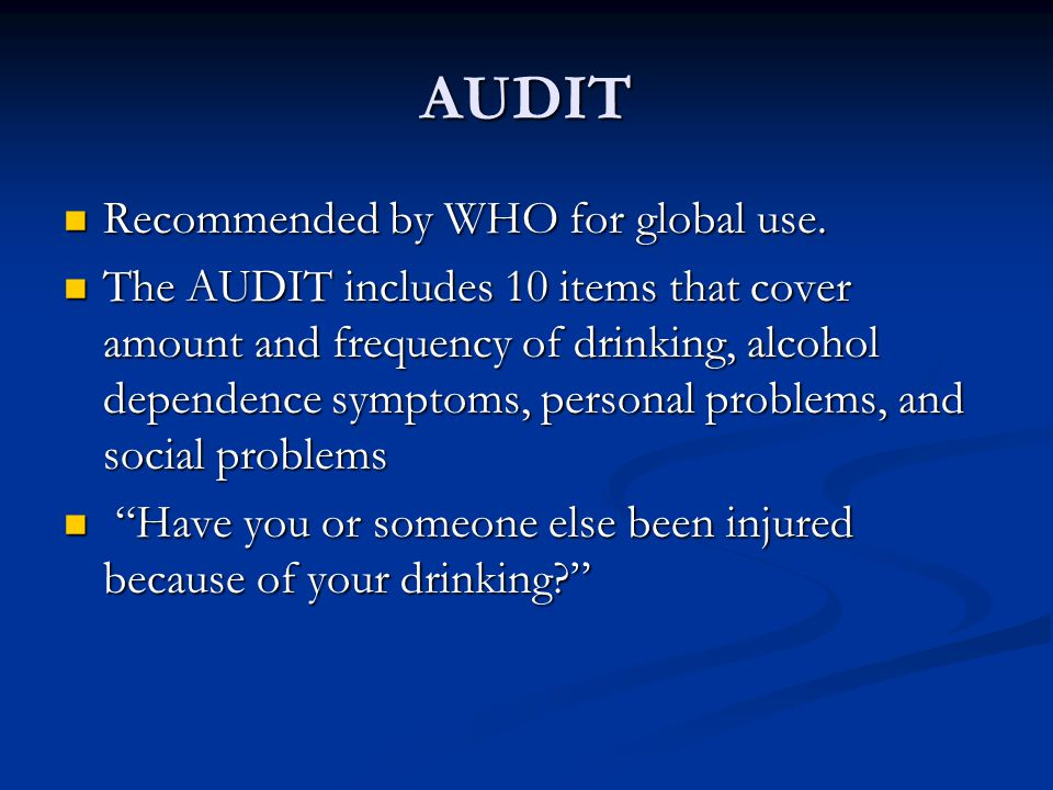 AUDIT Recommended by WHO for global use. Recommended by WHO for global use. The AUDIT includes 10 items that cover amount and frequency of drinking, a