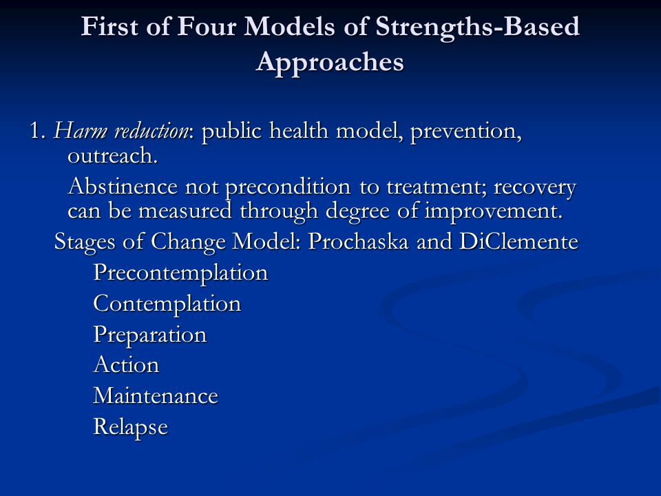 First of Four Models of Strengths-Based Approaches 1. Harm reduction: public health model, prevention, outreach. 1. Harm reduction: public health mode