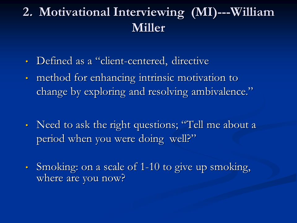 2. Motivational Interviewing (MI)---William Miller Defined as a client-centered, directive Defined as a client-centered, directive method for enhancin