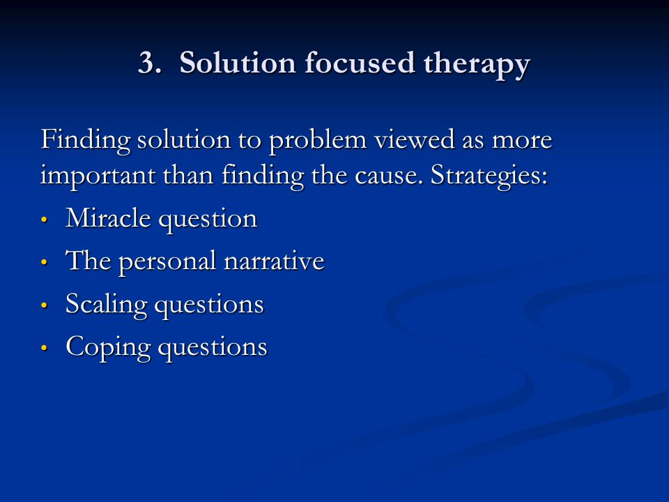 3. Solution focused therapy Finding solution to problem viewed as more important than finding the cause. Strategies: Miracle question Miracle question