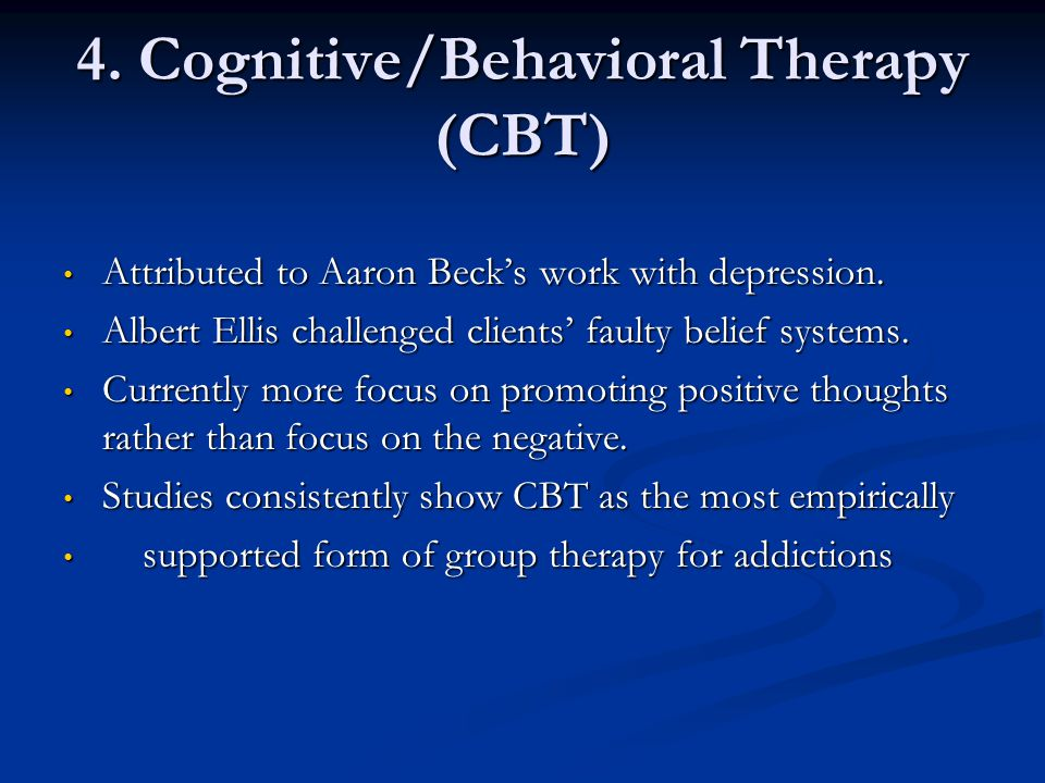 4. Cognitive/Behavioral Therapy (CBT) Attributed to Aaron Becks work with depression. Attributed to Aaron Becks work with depression. Albert Ellis cha