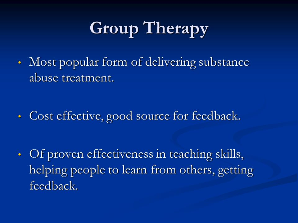 Group Therapy Most popular form of delivering substance abuse treatment. Most popular form of delivering substance abuse treatment. Cost effective, go