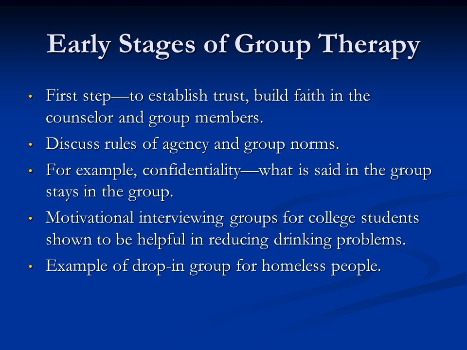 Early Stages of Group Therapy First stepto establish trust, build faith in the counselor and group members. First stepto establish trust, build faith