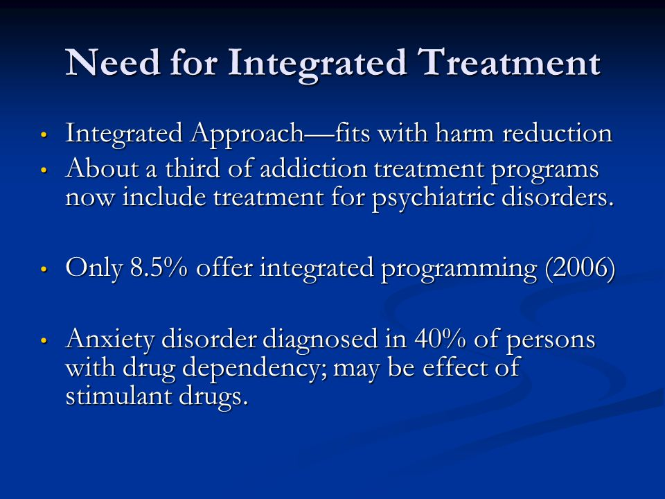 Need for Integrated Treatment Integrated Approachfits with harm reduction Integrated Approachfits with harm reduction About a third of addiction treat