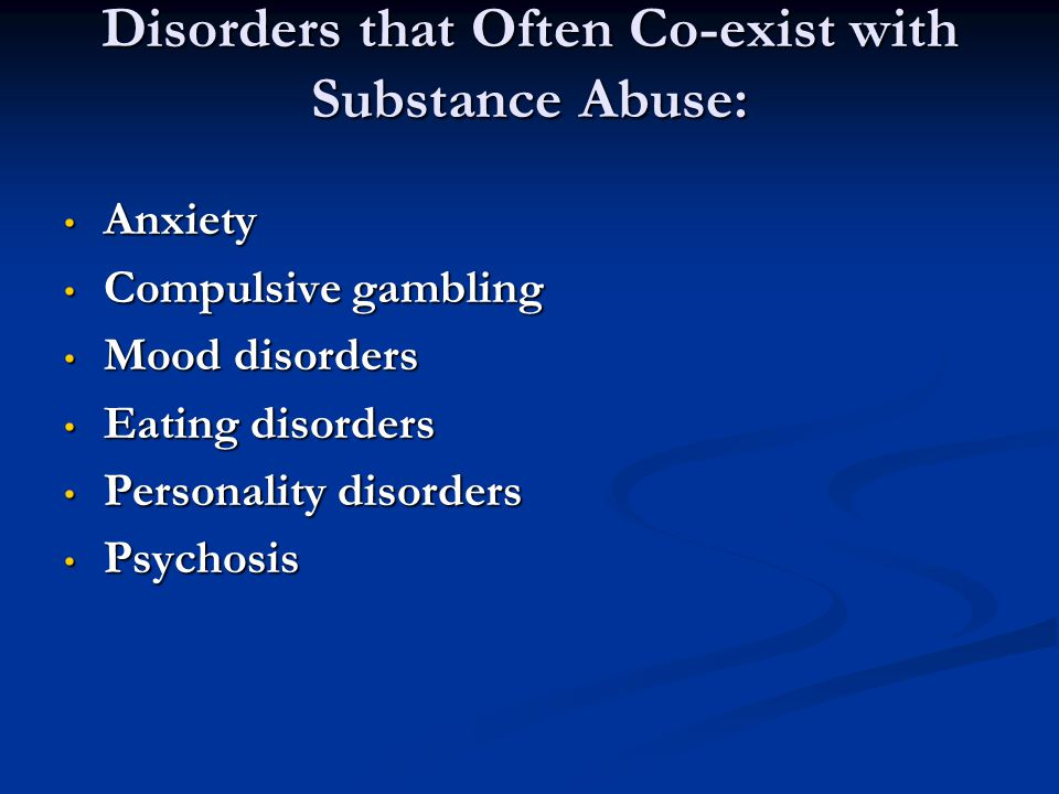 Disorders that Often Co-exist with Substance Abuse: Anxiety Anxiety Compulsive gambling Compulsive gambling Mood disorders Mood disorders Eating disor