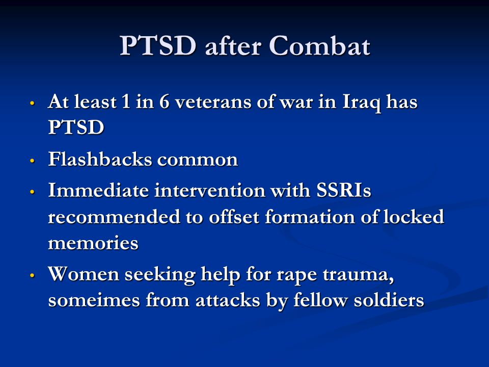 PTSD after Combat At least 1 in 6 veterans of war in Iraq has PTSD At least 1 in 6 veterans of war in Iraq has PTSD Flashbacks common Flashbacks commo