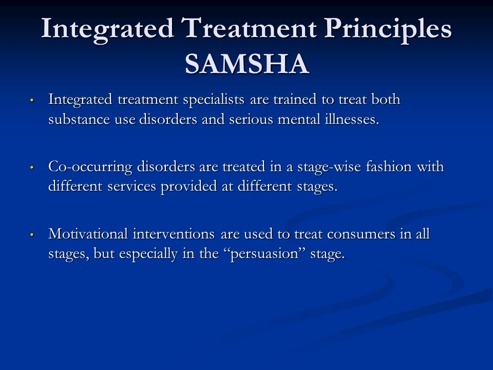 Integrated Treatment Principles SAMSHA Integrated treatment specialists are trained to treat both substance use disorders and serious mental illnesses