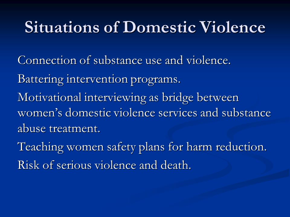 Situations of Domestic Violence Connection of substance use and violence. Battering intervention programs. Motivational interviewing as bridge between