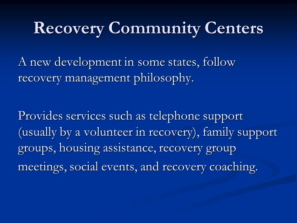 Recovery Community Centers A new development in some states, follow recovery management philosophy. Provides services such as telephone support (usual