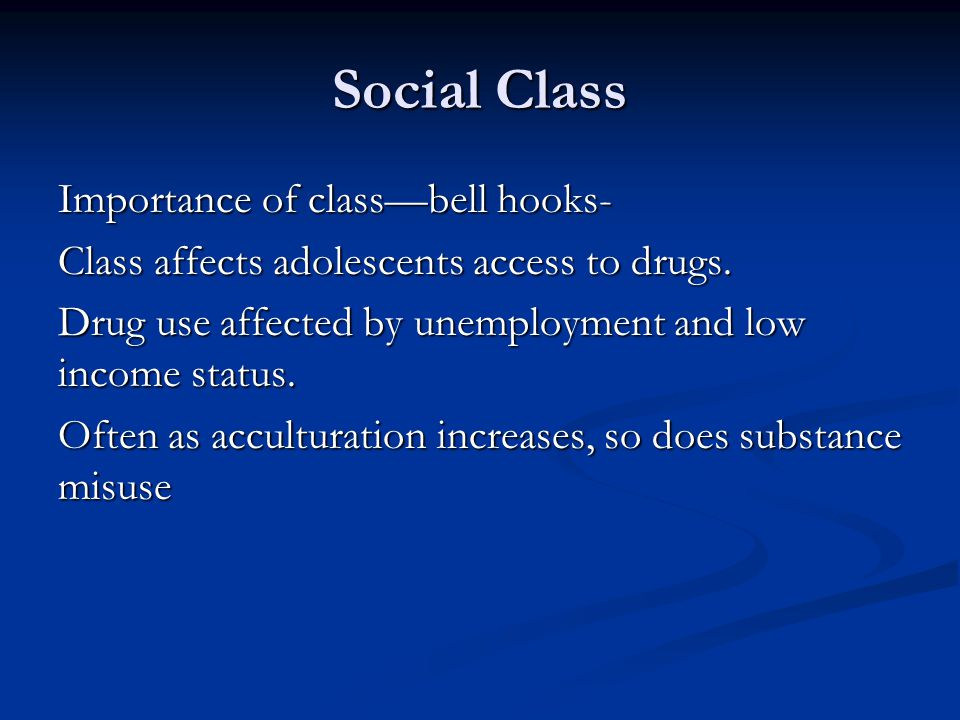 Social Class Importance of classbell hooks- Class affects adolescents access to drugs. Drug use affected by unemployment and low income status. Often