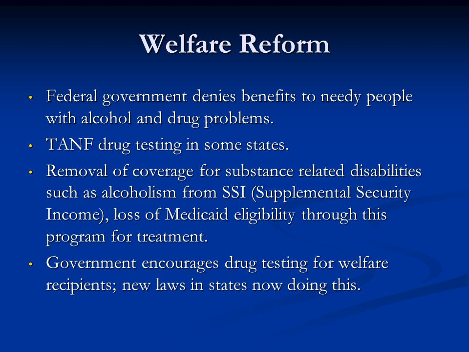 Welfare Reform Federal government denies benefits to needy people with alcohol and drug problems. Federal government denies benefits to needy people w