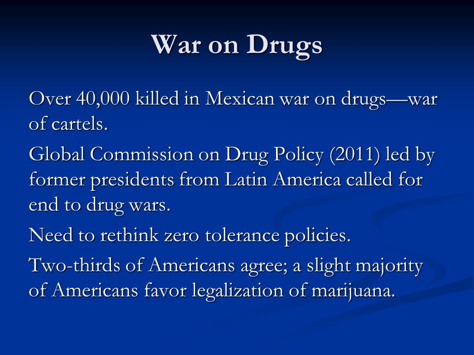 War on Drugs Over 40,000 killed in Mexican war on drugswar of cartels. Global Commission on Drug Policy (2011) led by former presidents from Latin Ame