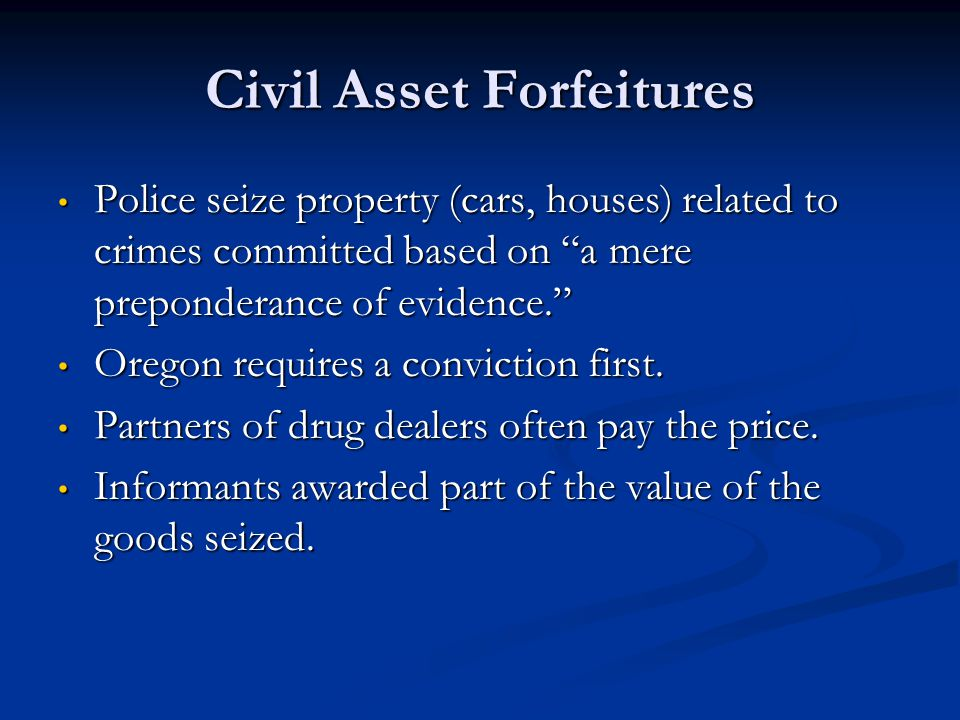 Civil Asset Forfeitures Police seize property (cars, houses) related to crimes committed based on a mere preponderance of evidence. Police seize prope