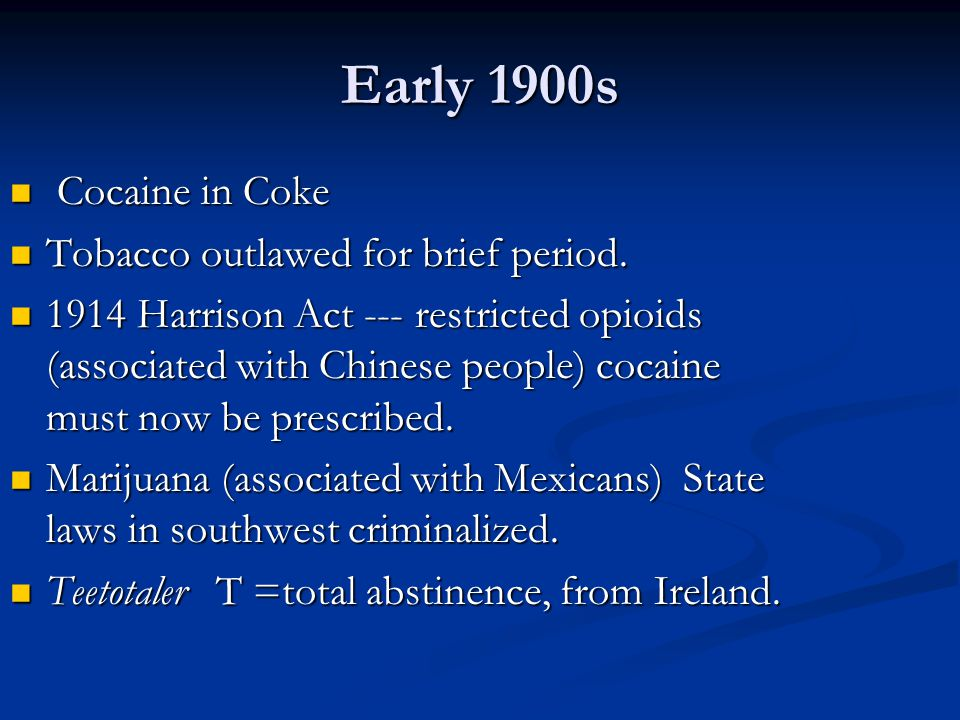Early 1900s Cocaine in Coke Cocaine in Coke Tobacco outlawed for brief period. Tobacco outlawed for brief period. 1914 Harrison Act --- restricted opi