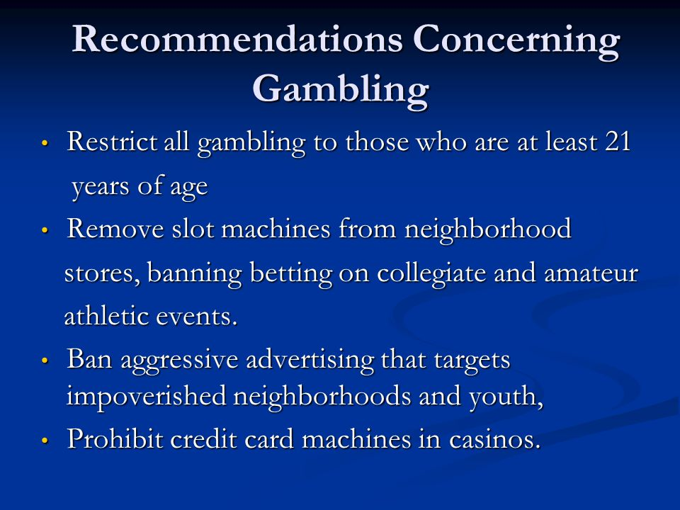 Recommendations Concerning Gambling Recommendations Concerning Gambling Restrict all gambling to those who are at least 21 Restrict all gambling to th