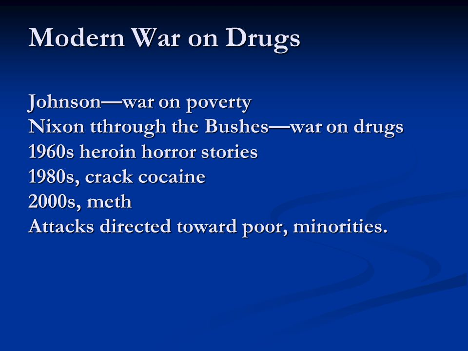 Modern War on Drugs Johnsonwar on poverty Nixon tthrough the Busheswar on drugs 1960s heroin horror stories 1980s, crack cocaine 2000s, meth Attacks d