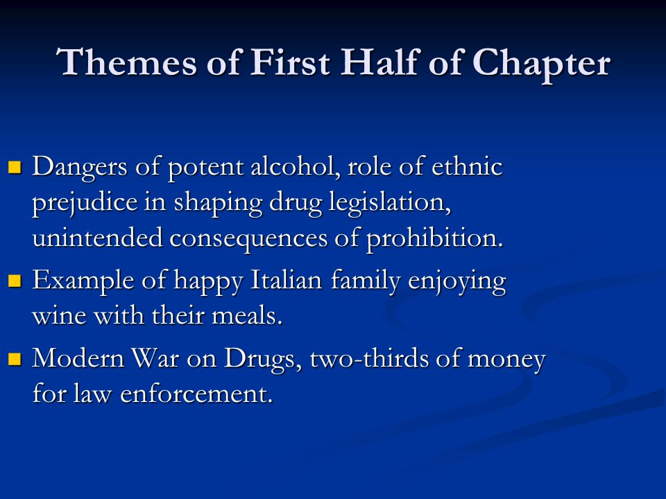 Themes of First Half of Chapter Dangers of potent alcohol, role of ethnic prejudice in shaping drug legislation, unintended consequences of prohibitio