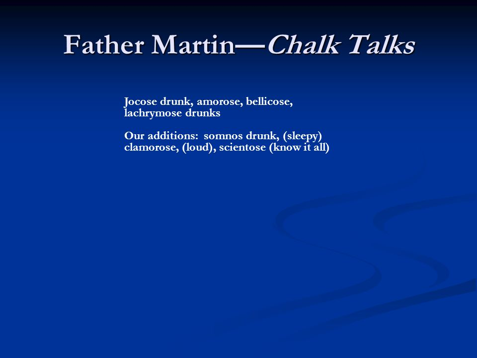 Father MartinChalk Talks Jocose drunk, amorose, bellicose, lachrymose drunks Our additions: somnos drunk, (sleepy) clamorose, (loud), scientose (know