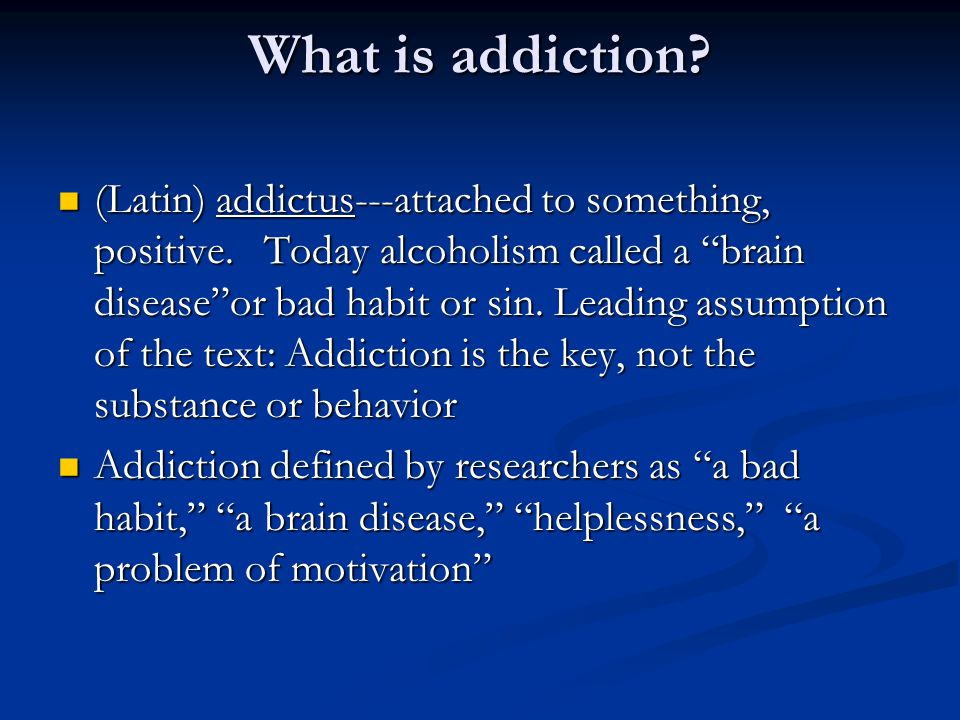 What is addiction? (Latin) addictus---attached to something, positive. Today alcoholism called a brain diseaseor bad habit or sin. Leading assumption