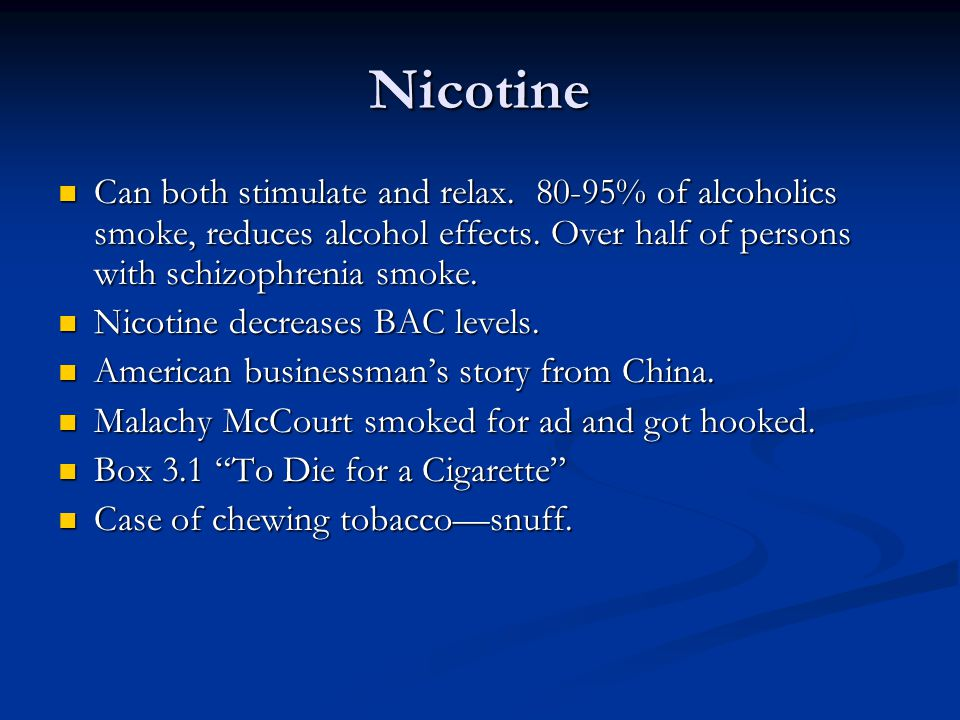 Nicotine Can both stimulate and relax. 80-95% of alcoholics smoke, reduces alcohol effects. Over half of persons with schizophrenia smoke. Can both st