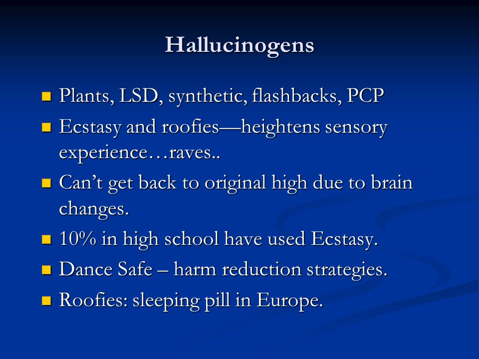 Hallucinogens Plants, LSD, synthetic, flashbacks, PCP Plants, LSD, synthetic, flashbacks, PCP Ecstasy and roofiesheightens sensory experience…raves..
