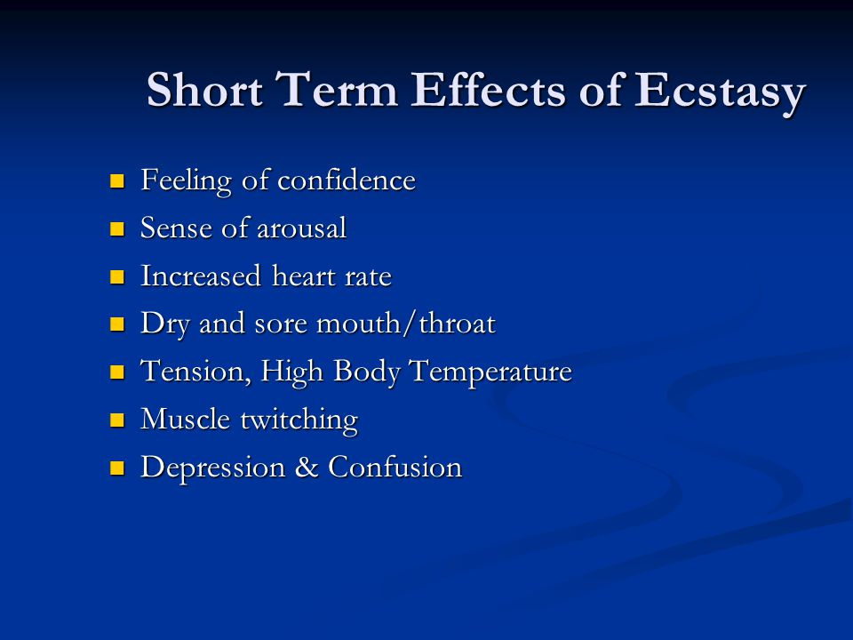 Short Term Effects of Ecstasy Feeling of confidence Sense of arousal Increased heart rate Dry and sore mouth/throat Tension, High Body Temperature Mus