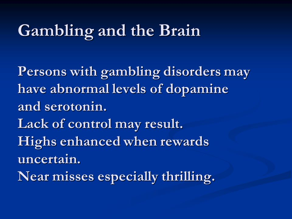 Gambling and the Brain Persons with gambling disorders may have abnormal levels of dopamine and serotonin. Lack of control may result. Highs enhanced