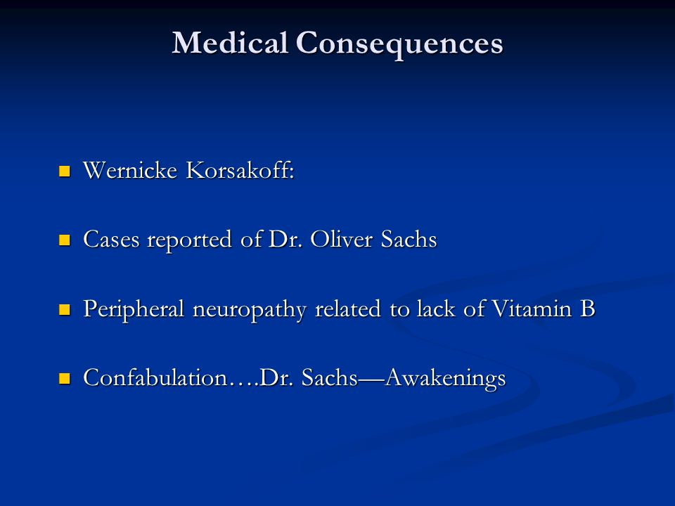 Medical Consequences Wernicke Korsakoff: Wernicke Korsakoff: Cases reported of Dr. Oliver Sachs Cases reported of Dr. Oliver Sachs Peripheral neuropat