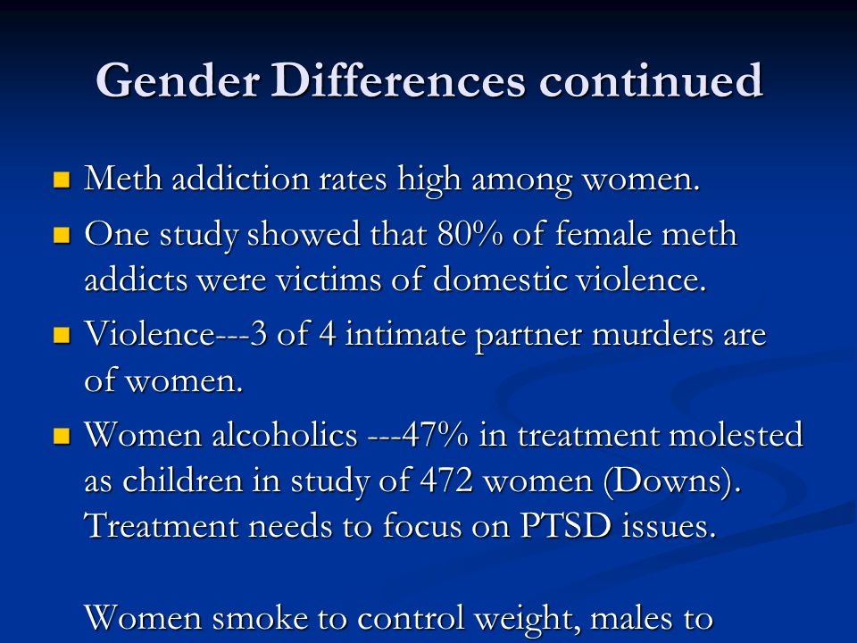 Gender Differences continued Meth addiction rates high among women. Meth addiction rates high among women. One study showed that 80% of female meth ad