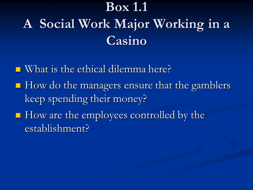 Box 1.1 A Social Work Major Working in a Casino What is the ethical dilemma here? What is the ethical dilemma here? How do the managers ensure that th
