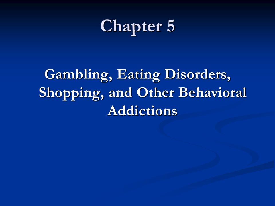 Chapter 5 Gambling, Eating Disorders, Shopping, and Other Behavioral Addictions