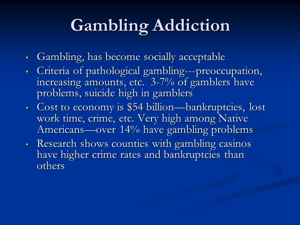 Gambling Addiction Gambling, has become socially acceptable Gambling, has become socially acceptable Criteria of pathological gambling---preoccupation