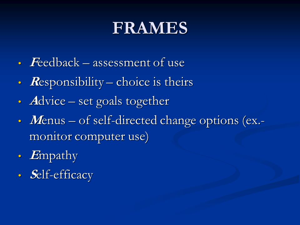 FRAMES Feedback – assessment of use Feedback – assessment of use Responsibility – choice is theirs Responsibility – choice is theirs Advice – set goal