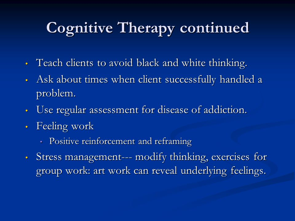 Cognitive Therapy continued Teach clients to avoid black and white thinking. Teach clients to avoid black and white thinking. Ask about times when cli