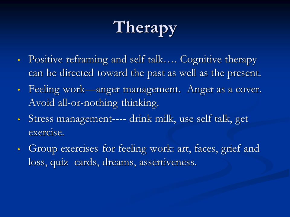 Therapy Positive reframing and self talk…. Cognitive therapy can be directed toward the past as well as the present. Positive reframing and self talk…