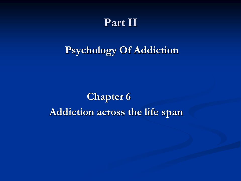 Part II Psychology Of Addiction Psychology Of Addiction Chapter 6 Addiction across the life span Addiction across the life span