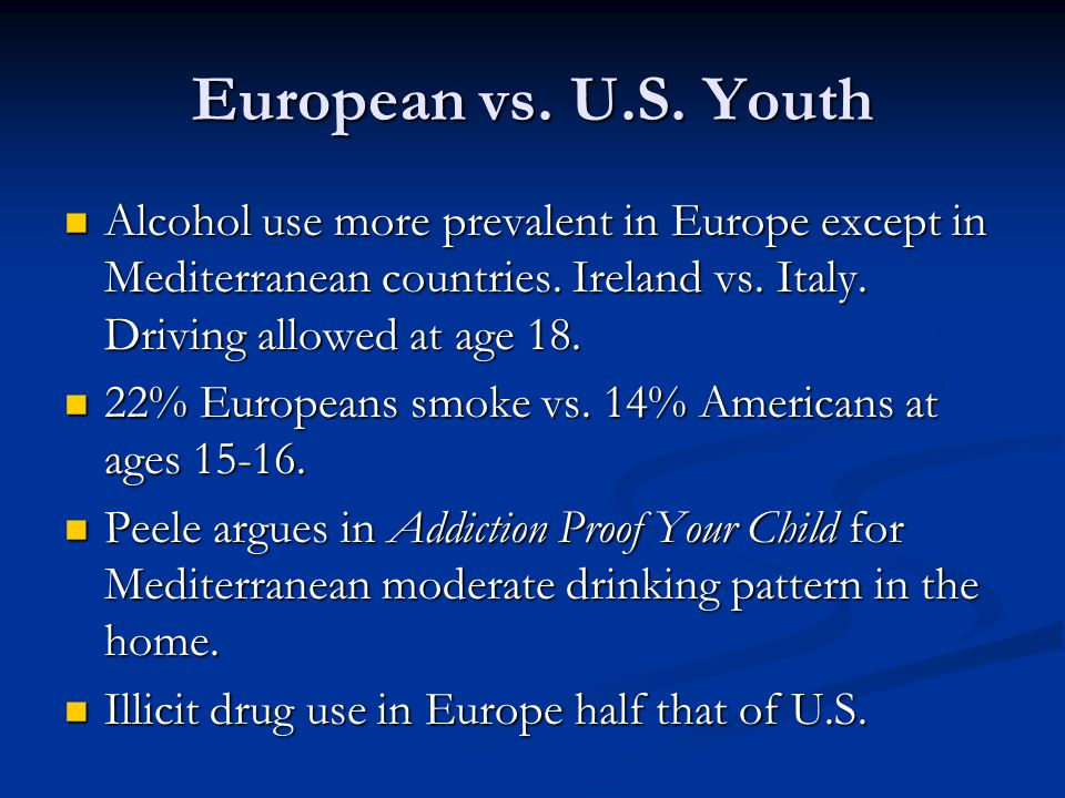 European vs. U.S. Youth Alcohol use more prevalent in Europe except in Mediterranean countries. Ireland vs. Italy. Driving allowed at age 18. Alcohol