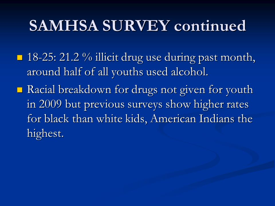 SAMHSA SURVEY continued 18-25: 21.2 % illicit drug use during past month, around half of all youths used alcohol. 18-25: 21.2 % illicit drug use durin