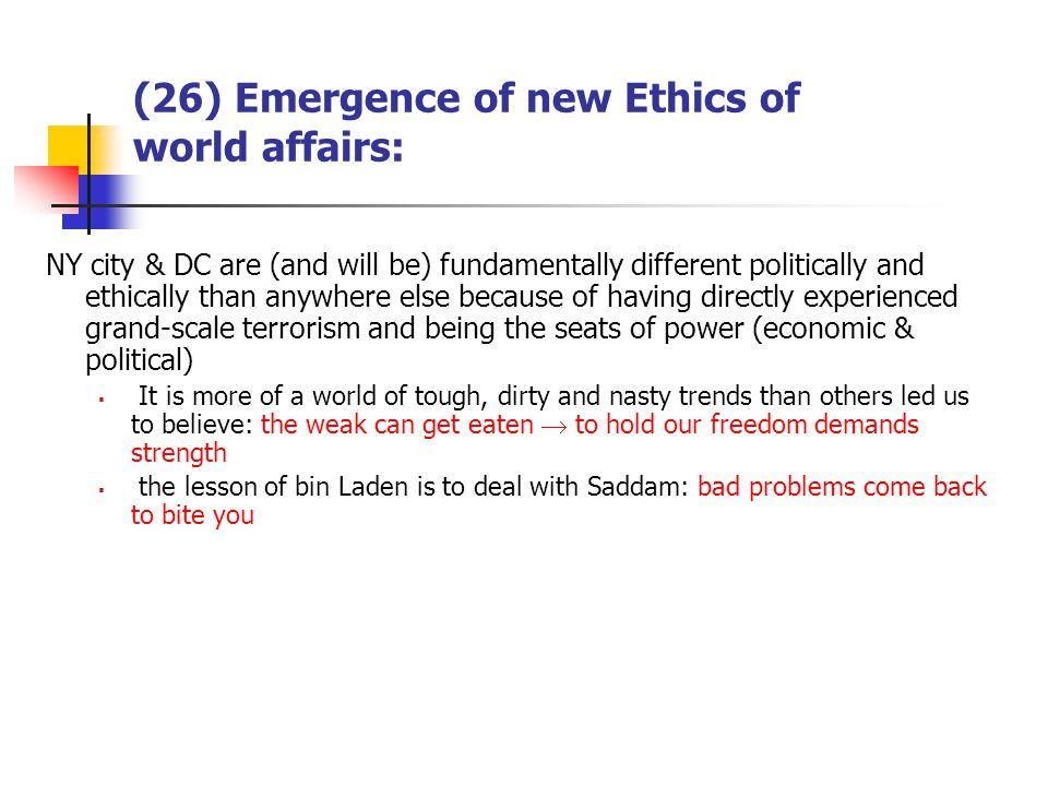 (26) Emergence of new Ethics of world affairs: NY city & DC are (and will be) fundamentally different politically and ethically than anywhere else because of having directly experienced grand-scale terrorism and being the seats of power (economic & political) It is more of a world of tough, dirty and nasty trends than others led us to believe: the weak can get eaten to hold our freedom demands strength the lesson of bin Laden is to deal with Saddam: bad problems come back to bite you