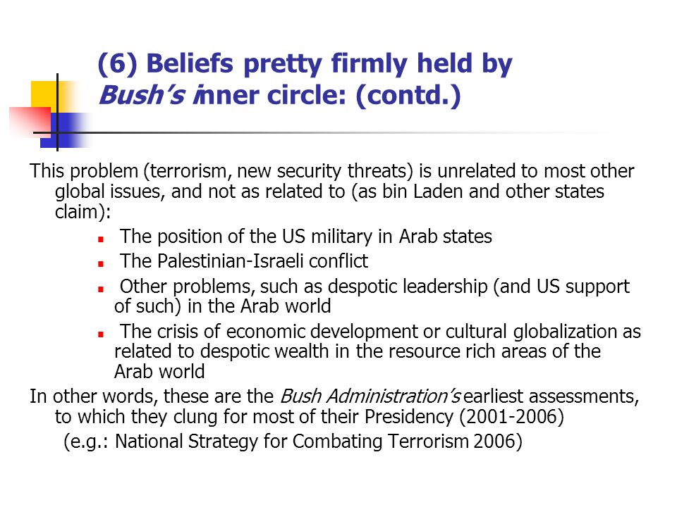 (6) Beliefs pretty firmly held by Bushs inner circle: (contd.) This problem (terrorism, new security threats) is unrelated to most other global issues, and not as related to (as bin Laden and other states claim): The position of the US military in Arab states The Palestinian-Israeli conflict Other problems, such as despotic leadership (and US support of such) in the Arab world The crisis of economic development or cultural globalization as related to despotic wealth in the resource rich areas of the Arab world In other words, these are the Bush Administrations earliest assessments, to which they clung for most of their Presidency (2001-2006) (e.g.: National Strategy for Combating Terrorism 2006)