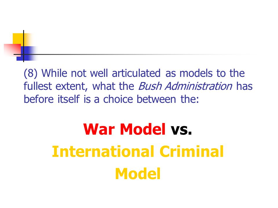 (8) While not well articulated as models to the fullest extent, what the Bush Administration has before itself is a choice between the: War Model vs.