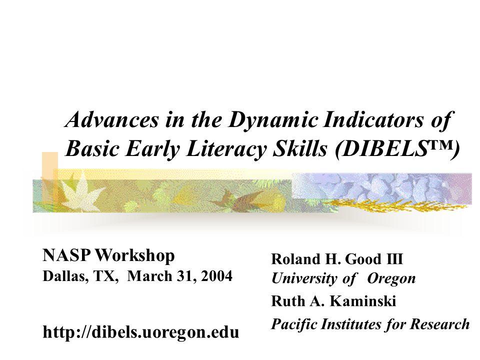Advances in the Dynamic Indicators of Basic Early Literacy Skills (DIBELS) Roland H. Good III University of Oregon Ruth A. Kaminski Pacific Institutes