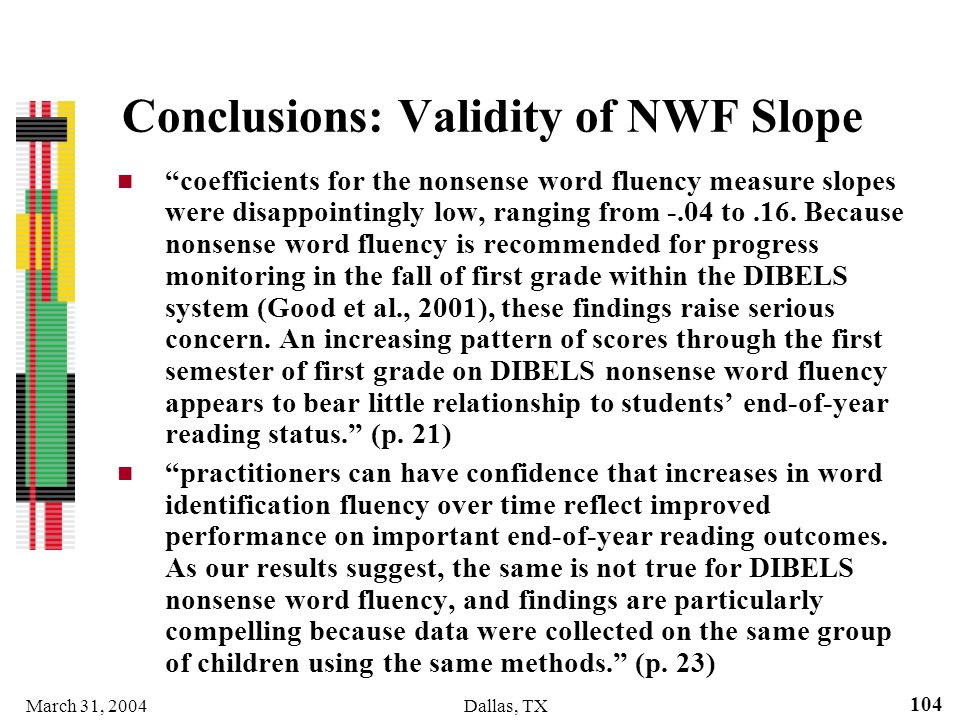 March 31, 2004Dallas, TX 104 Conclusions: Validity of NWF Slope coefficients for the nonsense word fluency measure slopes were disappointingly low, ra