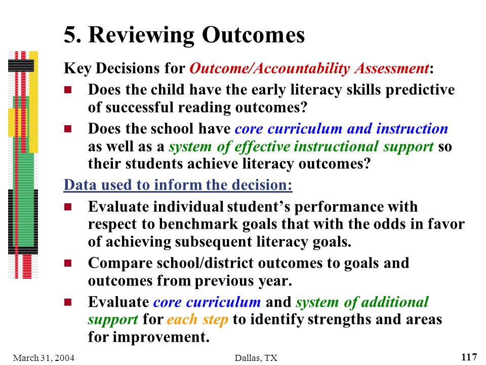 March 31, 2004Dallas, TX 117 5. Reviewing Outcomes Key Decisions for Outcome/Accountability Assessment: Does the child have the early literacy skills