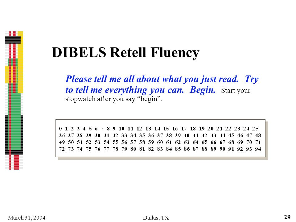 March 31, 2004Dallas, TX 29 DIBELS Retell Fluency Please tell me all about what you just read. Try to tell me everything you can. Begin. Start your st