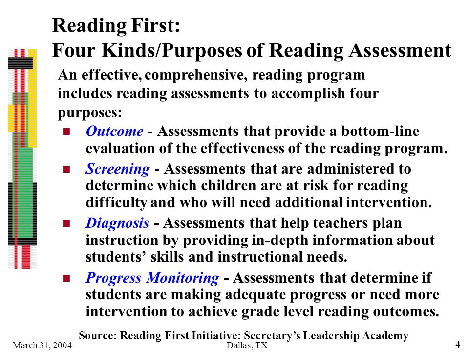 March 31, 2004Dallas, TX 4 Reading First: Four Kinds/Purposes of Reading Assessment Outcome - Assessments that provide a bottom-line evaluation of the
