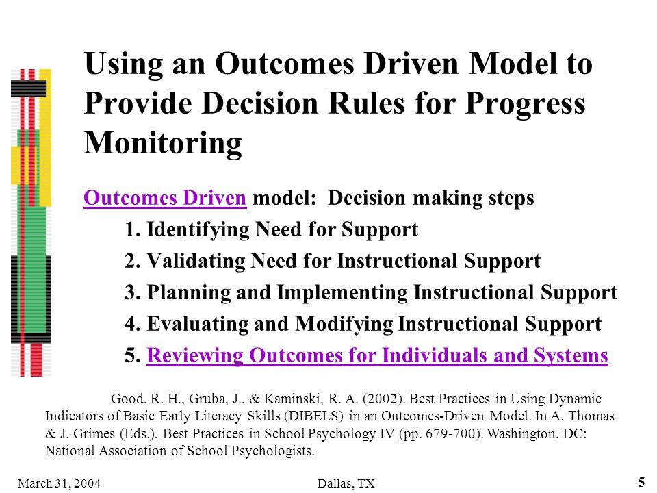 March 31, 2004Dallas, TX 5 Using an Outcomes Driven Model to Provide Decision Rules for Progress Monitoring Outcomes Driven model: Decision making ste