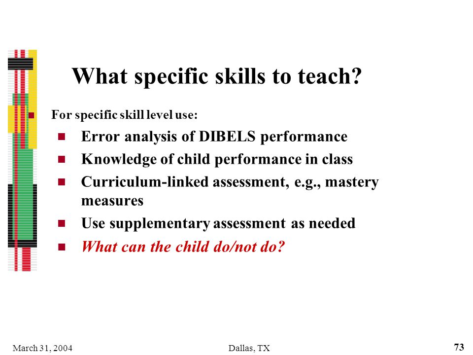 March 31, 2004Dallas, TX 73 What specific skills to teach? For specific skill level use: Error analysis of DIBELS performance Knowledge of child perfo